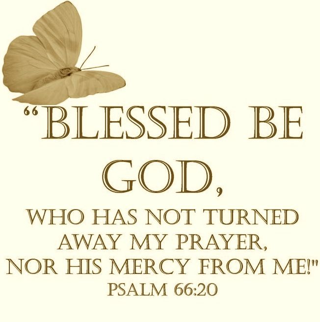 Blessed be God, which hath not turned away my prayer, nor his mercy from me. ~Psalm 66:20 kJV~