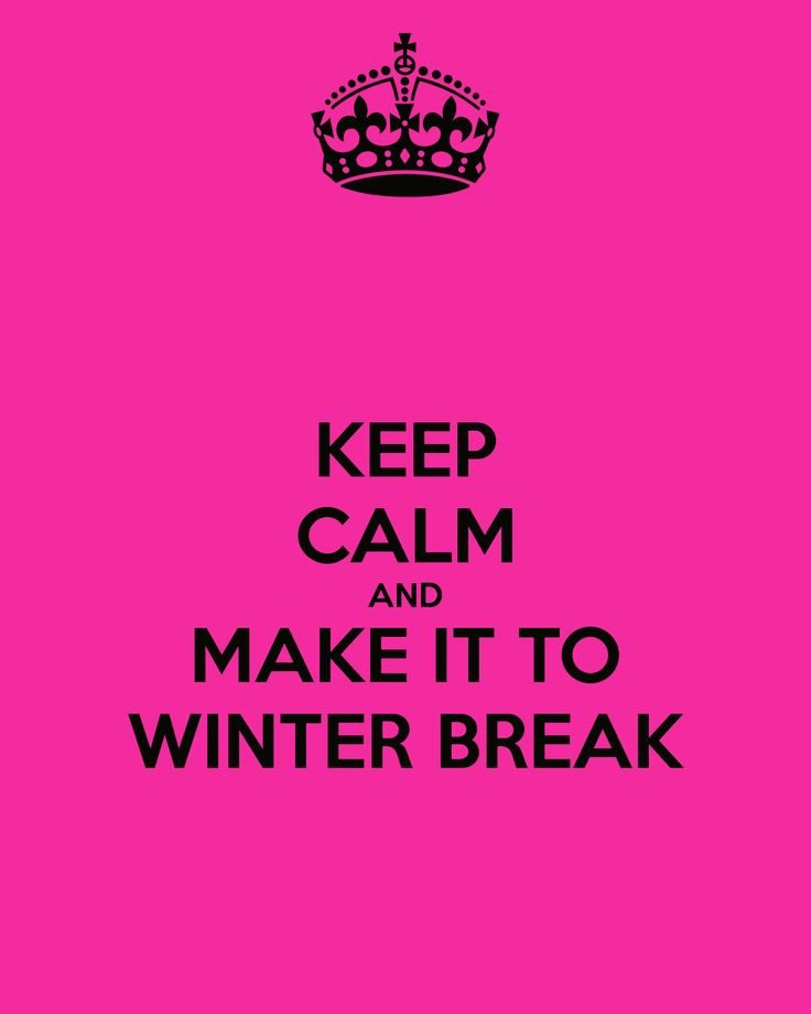 MAKE IT TO WINTER BREAK: every student and teacher's goal for the first half of the year