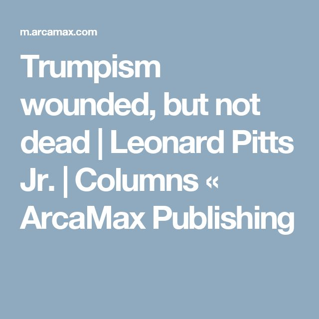 Trumpism wounded, but not dead | Leonard Pitts Jr. | Columns « ArcaMax Publishing