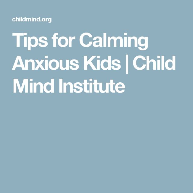 Tips for Calming Anxious Kids | Child Mind Institute