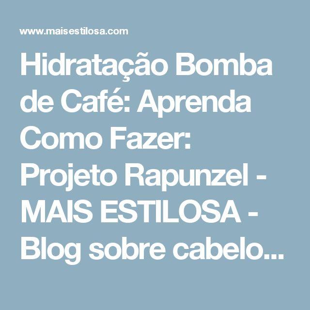 Hidratação Bomba de Café: Aprenda Como Fazer: Projeto Rapunzel - MAIS ESTILOSA - Blog sobre cabelos, moda e beleza.