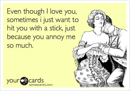 Even though I love you, sometimes i just want to hit you with a stick, just because you annoy me so much.