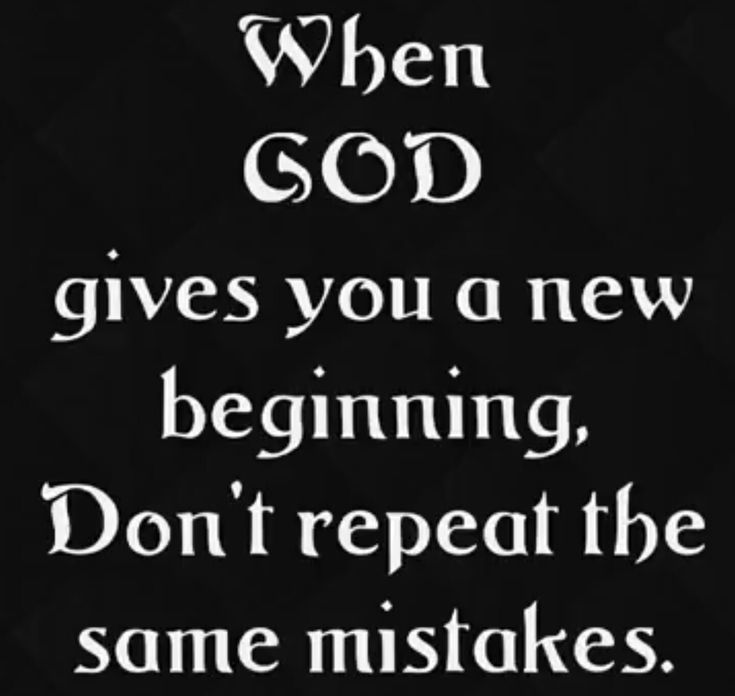 When God gives you a new beginning, don't repeat the same mistakes.