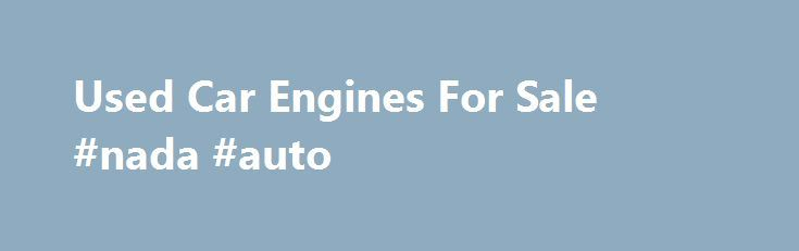 Used Car Engines For Sale #nada #auto http://malaysia.remmont.com/used-car-engines-for-sale-nada-auto/  #used auto engines # Used Car Engines For Sale Car Motors for Sale in Stock Motor Universe offers quality used motors for sale for all makes and models of vehicles. We're not a third party drop shipper of used engines. What you find are OEM makes that are sold for prices less than competitors online. We sell cheaper than eBay, cheaper than Craigslist and cheaper than other name sources…