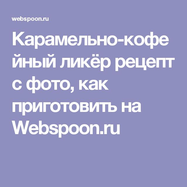 Карамельно-кофейный ликёр рецепт с фото, как приготовить на Webspoon.ru