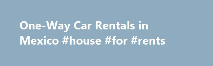 One-Way Car Rentals in Mexico #house #for #rents http://renta.remmont.com/one-way-car-rentals-in-mexico-house-for-rents/  #one way car rental # One-Way Car Rentals in Mexico When you rent a car in Mexico and take the vehicle back to a different agency to the one you rented it from, it's called a one-way rental. One-way car rentals attract a drop-off fee, which covers the cost of driving the vehicle back to the agency that manages it, and so the fee is directly related to the distance between…