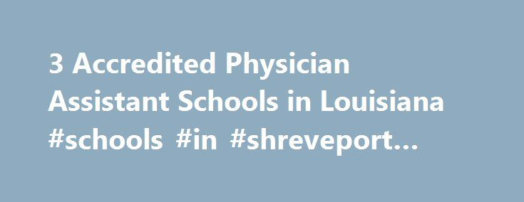 3 Accredited Physician Assistant Schools in Louisiana #schools #in #shreveport #louisiana http://mauritius.remmont.com/3-accredited-physician-assistant-schools-in-louisiana-schools-in-shreveport-louisiana/  # Find Your Degree Physician Assistant Schools In Louisiana There are 3 accredited physician assistant schools in Louisiana for faculty who teach physician assistant classes to choose from. Below are statistics and other relevant data to help analyze the state of physician assistant and…