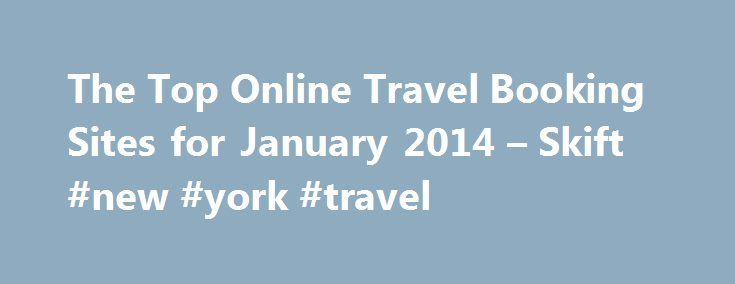 The Top Online Travel Booking Sites for January 2014 – Skift #new #york #travel http://travel.remmont.com/the-top-online-travel-booking-sites-for-january-2014-skift-new-york-travel/  #travel booking sites # The Top Online Travel Booking Sites for January 2014 2014 will be an interesting year to watch from traffic perspective. While Priceline Group has a huge lead, Expedia and Tripadvisor family will continue to duke it out. Rafat Ali Editor s Note: Late last year we started a once-a-quarter…