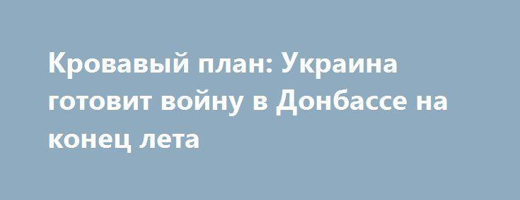 Кровавый план: Украина готовит войну в Донбассе на конец лета http://apral.ru/2017/06/24/krovavyj-plan-ukraina-gotovit-vojnu-v-donbasse-na-konets-leta/  Украинская правящая верхушка задумала провести крупную военную операцию в Донбассе. Наступление запланировано на конец лета [...]