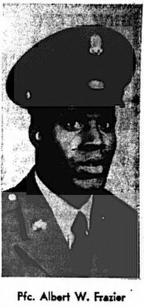 ALBERT WILLIAM FRAZIER  PFC - E3 - Army - Selective Service 4th Infantry Division  Length of service 0 years His tour began on Aug 13, 1967 Casualty was on Dec 4, 1967 In KONTUM, SOUTH VIETNAM HOSTILE, GROUND CASUALTY MULTIPLE FRAGMENTATION WOUNDS Body was recovered  Panel 31E - Line 34  Age: 22 Race: Negro Sex: Male Date of Birth Oct 27, 1945 From: ST LOUIS, MO Religion: BAPTIST Marital Status: Single