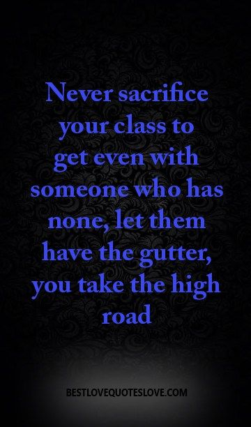 Never sacrifice your class to get even with someone who has none, let them have the gutter, you take the high road