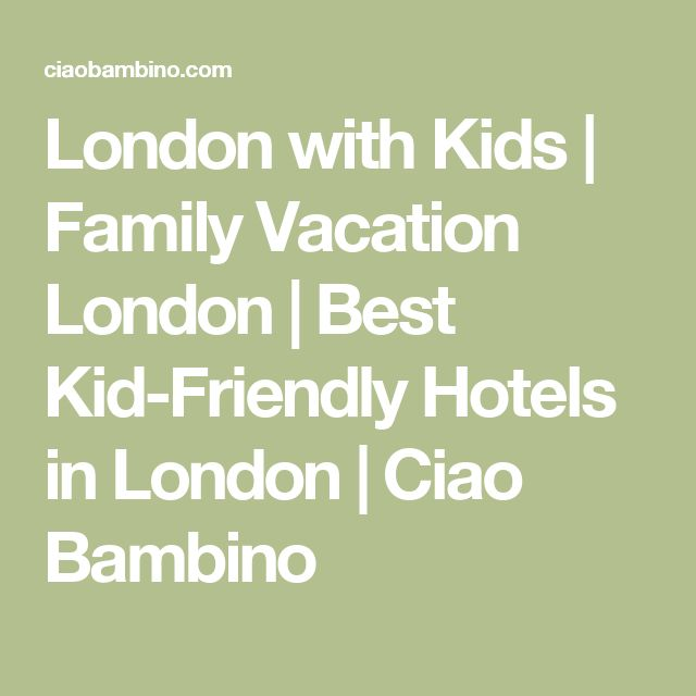 London with Kids | Family Vacation London | Best Kid-Friendly Hotels in London | Ciao Bambino