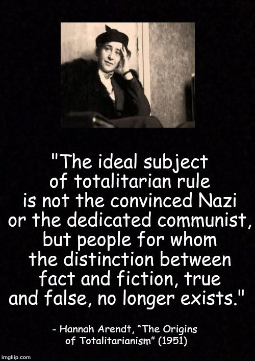 """""""The ideal subject of totalitarian rule is not the convinced Nazi or the dedicated communist, but people for whom the distinction between fact and fiction, true and false, no longer exists."""" - Hannah Arendt, """"The Origins of Totalitarianism"""" (1951)"""