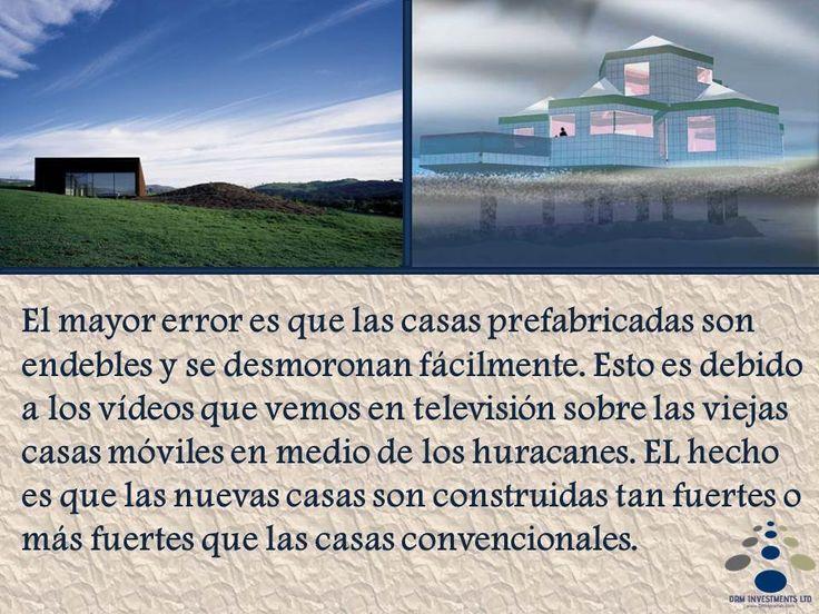 El mayor error es que las casas prefabricadas son endebles y se desmoronan fácilmente. Esto es debido a los vídeos que vemos en televisión sobre las viejas casas móviles en medio de los huracanes. EL hecho es que las nuevas casas son construidas tan fuertes o más fuertes que las casas convencionales. www.drmprefab.com