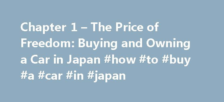 Chapter 1 – The Price of Freedom: Buying and Owning a Car in Japan #how #to #buy #a #car #in #japan http://jamaica.remmont.com/chapter-1-the-price-of-freedom-buying-and-owning-a-car-in-japan-how-to-buy-a-car-in-japan/  # Chapter 1The Price of Freedom: Buying and Owning a Car in Japan AM I ALLOWED TO OWN AND DRIVE A CAR IN JAPAN? Can I drive a vehicle in Japan? Yes, you are allowed to drive a vehicle in Japan if you have either a Japanese driver's license or an International Driver's Permit…