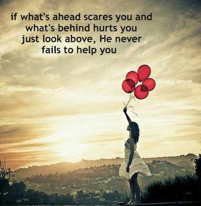 If what's ahead scares you and what's behind hurts you, just look above. He never fails to help you.