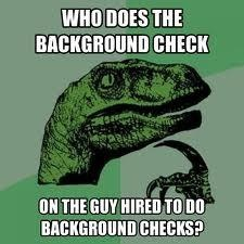 Who does the background check on the guy hired to do background checks?