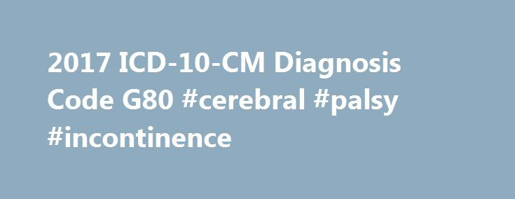 2017 ICD-10-CM Diagnosis Code G80 #cerebral #palsy #incontinence http://baltimore.remmont.com/2017-icd-10-cm-diagnosis-code-g80-cerebral-palsy-incontinence/  2017 ICD-10-CM Diagnosis Code G80.9 Cerebral palsy, unspecified 2016 2017 Billable/Specific Code G80.9 is a billable/specific ICD-10-CM code that can be used to indicate a diagnosis for reimbursement purposes. This is the American ICD-10-CM version of G80.9. Other international versions of ICD-10 G80.9 may differ. Reimbursement claims…
