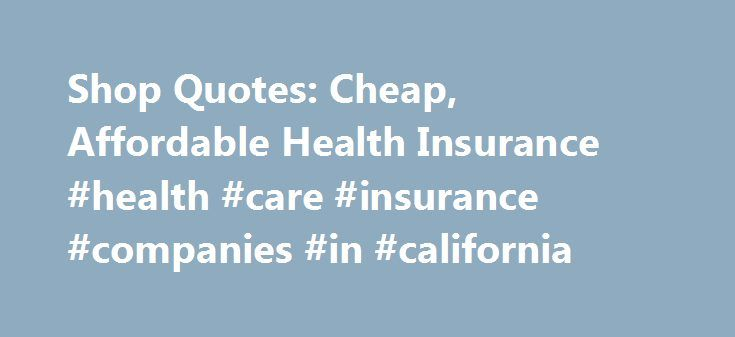 Shop Quotes: Cheap, Affordable Health Insurance #health #care #insurance #companies #in #california http://answer.nef2.com/shop-quotes-cheap-affordable-health-insurance-health-care-insurance-companies-in-california/  # Looking for Cheap, Affordable Health Insurance? Shop Quotes from up to 7 Prequalified Companies! Are you in need of a major medical policy? Has your employer reduced or even dropped your coverage? If so, you are no doubt looking for an affordable, individual or family health…