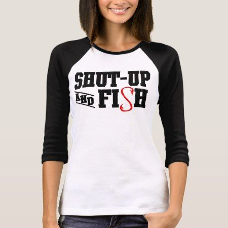Shut-up and Fish T-Shirt - click to get yours right now!