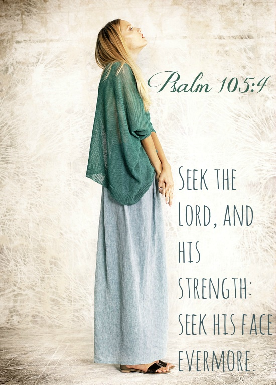 Psalm 105:4 Seek the Lord, and his strength: seek his face evermore.