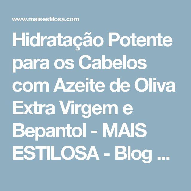 Hidratação Potente para os Cabelos com Azeite de Oliva Extra Virgem e Bepantol - MAIS ESTILOSA - Blog sobre cabelos, moda e beleza.