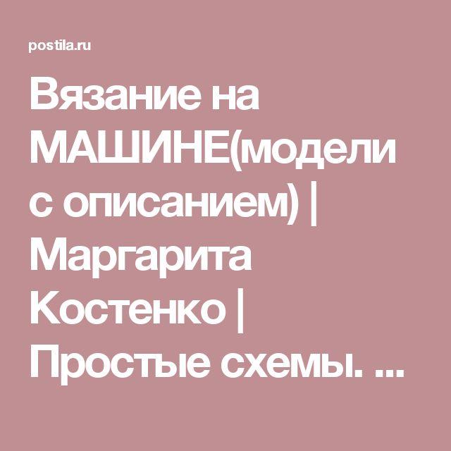Вязание на МАШИНЕ(модели с описанием) | Маргарита Костенко | Простые схемы. Экономим время на Постиле