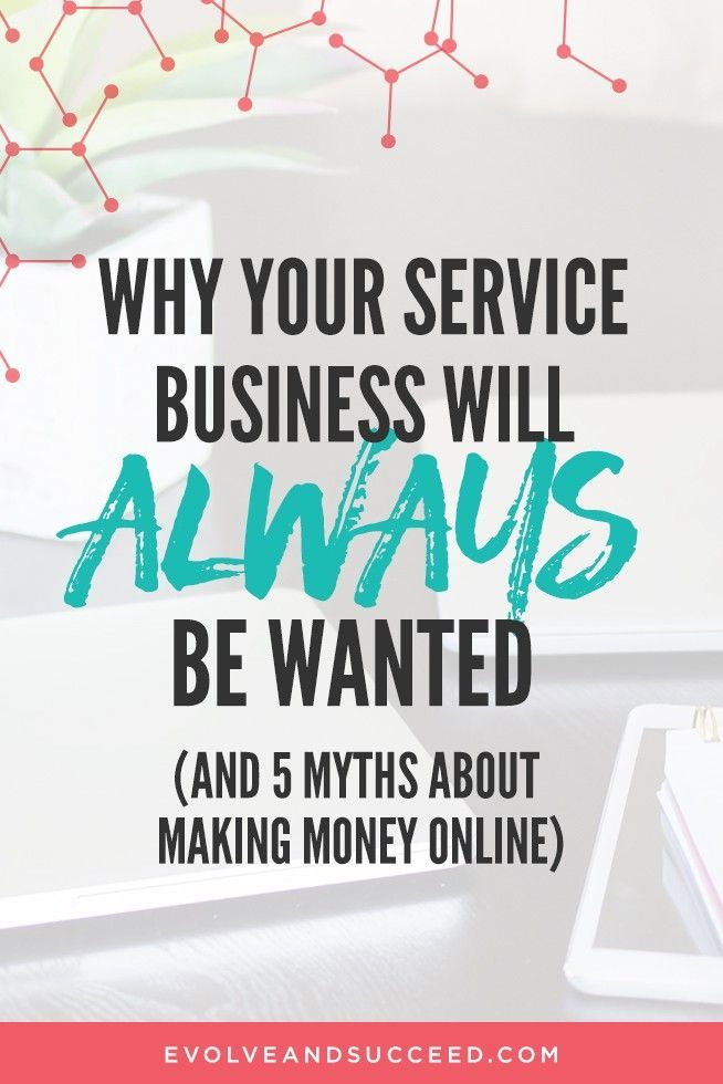 Why your service business will always be wanted and 5 myths about making money online