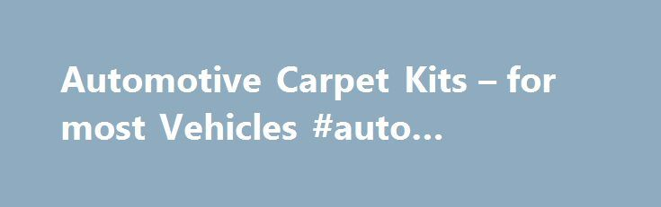 Automotive Carpet Kits – for most Vehicles #auto #bluebook http://poland.remmont.com/automotive-carpet-kits-for-most-vehicles-auto-bluebook/  #auto carpet kits # Email This Product Page REPLACEMENT CARPET KITS We offer Molded and Cut & Sewn automotive replacement carpets for cars, trucks, vans & sport utility vehicles. These kits are generally produced in 2 business days and ship factory direct from Alabama. Both types of carpet kits ensure an accurate fit and will provide full floor…