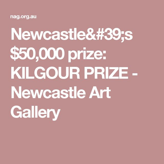 Newcastle's $50,000 prize: KILGOUR PRIZE - Newcastle Art Gallery