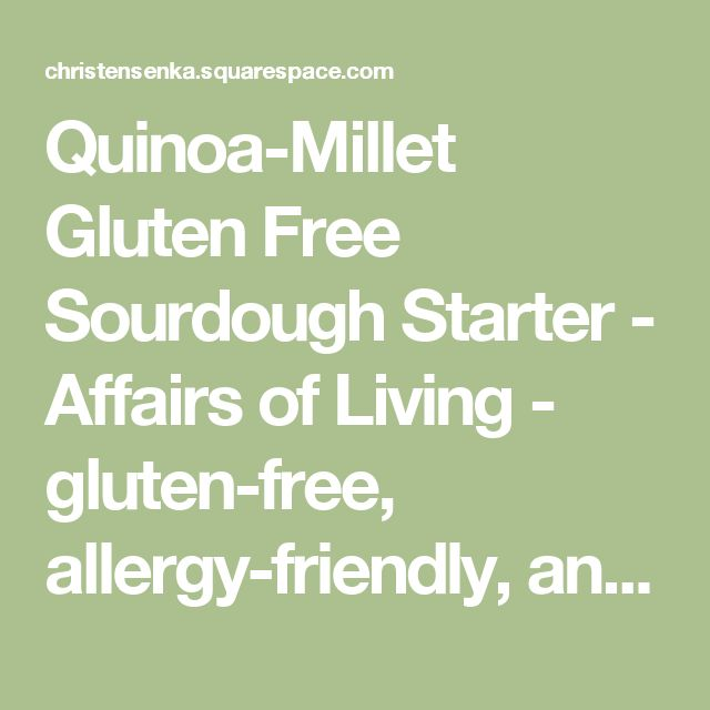 Quinoa-Millet Gluten Free SourdoughStarter - Affairs of Living - gluten-free, allergy-friendly, and whole foods recipes, resources, and tips