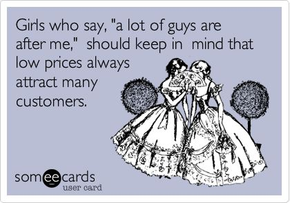 Girls who say, 'a lot of guys are after me,' should keep in mind that low prices always attract many customers.: Laughing, Best Friends, Quotes, Truths, So True, Humor, Things, Funnies Stuff, True Stories