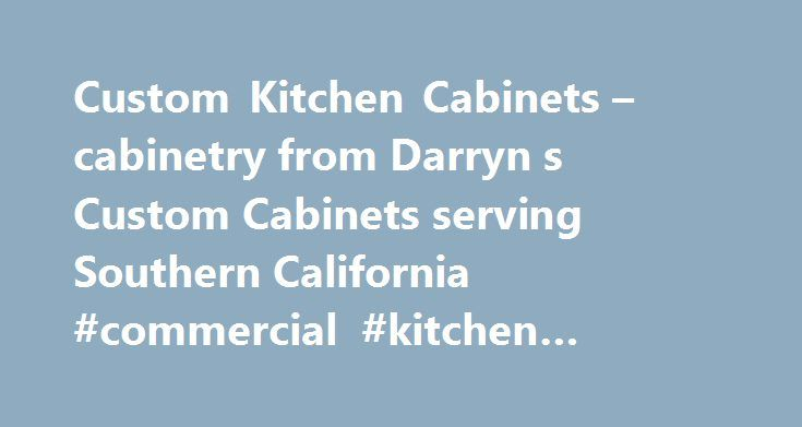 Custom Kitchen Cabinets – cabinetry from Darryn s Custom Cabinets serving Southern California #commercial #kitchen #equipment http://kitchen.nef2.com/custom-kitchen-cabinets-cabinetry-from-darryn-s-custom-cabinets-serving-southern-california-commercial-kitchen-equipment/  #custom kitchen cabinets # Custom Cabinets for Kitchens Bathrooms are the specialty of Darryn's Custom Cabinets. Let us help you build the kitchen of your dreams. At Darryn's Custom Cabinets we are about making your vision…