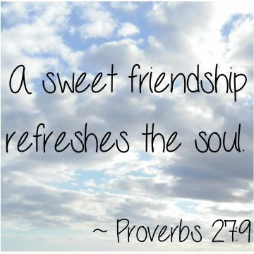 A sweet friendship refreshes the soul.