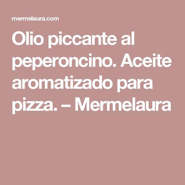 Olio piccante al peperoncino.  Aceite aromatizado para pizza. – Mermelaura