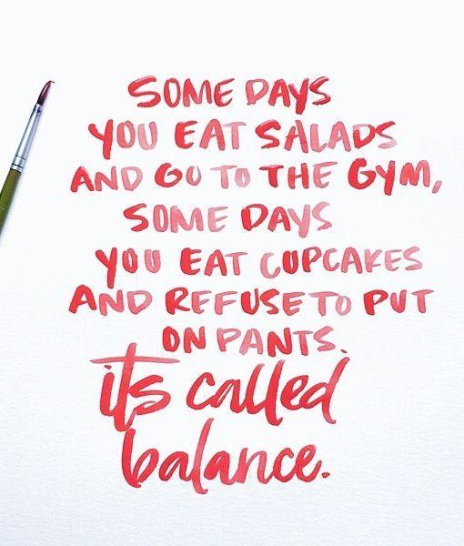 B A L A N C E  - some days you eat salads and go to the gym, some days you eat cupcakes and refuse to put on pants...