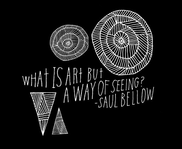"""What is art but a way of seeing?"" Saul Bellow adds to these famous definitions of art, beautifully hand-lettered by artist Lisa Congdon. (Previously.)  Thank you, explore-blog."