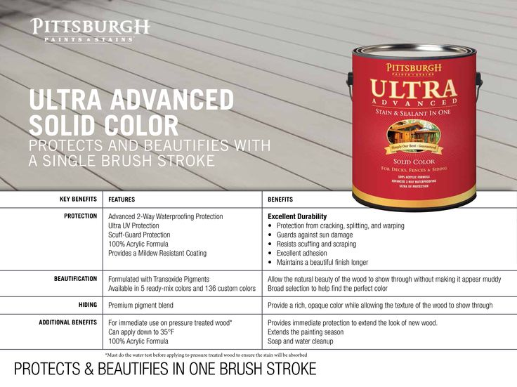 Ultra Advanced Exterior Stain (Solid Color) Pittsburgh Paints  Stains Ultra Advanced Solid Color Stain is a premium quality stain and waterproofing sealant in one product. Rich, opaque color hides signs of aging while allowing the natural texture of wood to show, making it ideal for older wood. A self-priming, 100% acrylic stain. Features: Both protects  beautifies  Advanced 2-way waterproofing protection Acrylic oil formula provides the strongest adhesion