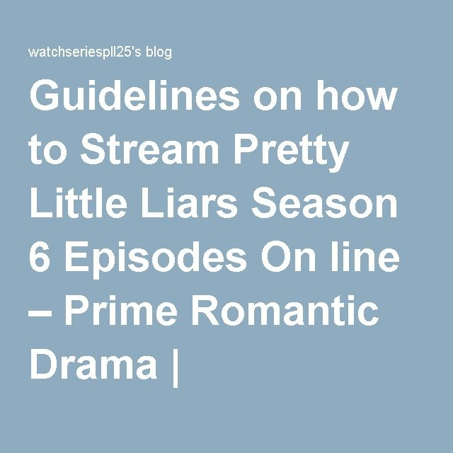 Guidelines on how to Stream Pretty Little Liars Season 6 Episodes On line – Prime Romantic Drama   watchseriespll25's blog