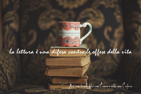 Nero come la notte dolce come l'amore caldo come l'inferno: La lettura è una difesa contro le offese della vita. (cit.)