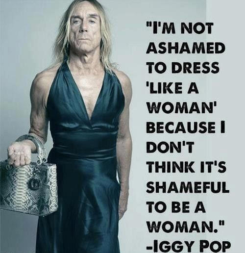 "I'm not ashamed to dress ""like a woman"" because I don't think it's shameful to be a woman. ~Iggy Pop"