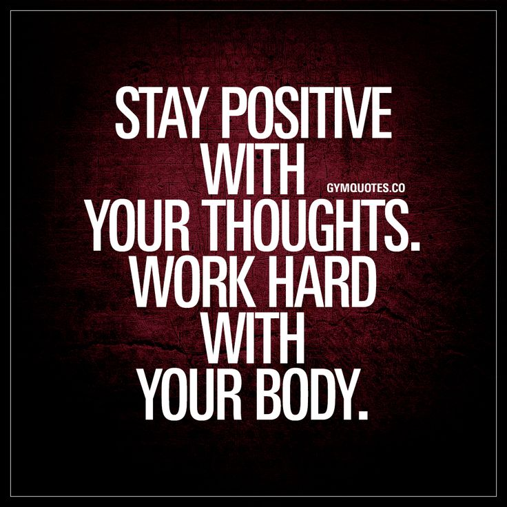 Stay positive with your thoughts. Work hard with your body.