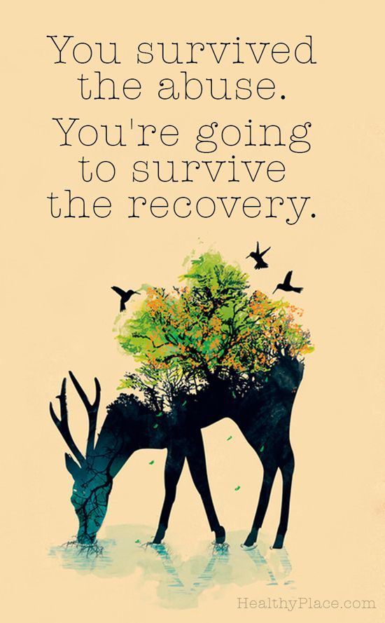 Quote on abuse: You survived the abuse. You're going to survive the recovery. www.HealthyPlace.com