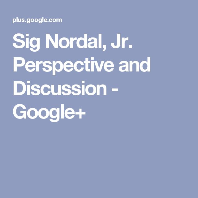 Sig Nordal, Jr. Perspective and Discussion - Google+