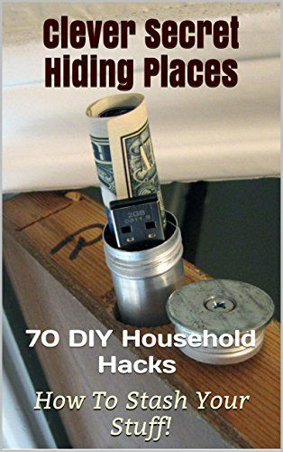 70 Clever Secret Hiding Places. DIY Household Hacks On How to Stash Yout Stuff!: (hiding money, hide things, hide money, hiding things, home safety, jewelry ... places, hiding money, hide things, Book 2)