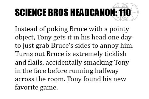 Science Bros Headcanon #110 Instead of poking Bruce with a pointy object, Tony gets it in his head one day to just grabBruces sides to annoy him. Turns out Bruce is extremely ticklish and flails, accidentallysmacking Tony in the face, before running halfway across the room. Tony has found his newfavorite game.