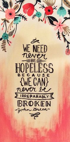 """""""We need never be hopeless because we can never be irreparably broken"""" -John Green, Looking for Alaska"""