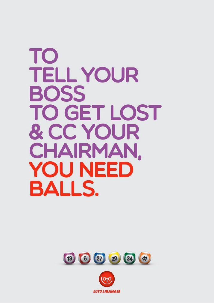 To tell your boss to get lost & cc your chairman, you need balls. Advertising Agency: Impact BBDO, Dubai, UAE Executive Creative Director: Fad