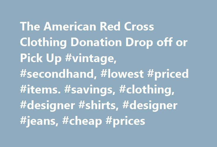 The American Red Cross Clothing Donation Drop off or Pick Up #vintage, #secondhand, #lowest #priced #items. #savings, #clothing, #designer #shirts, #designer #jeans, #cheap #prices http://cleveland.nef2.com/the-american-red-cross-clothing-donation-drop-off-or-pick-up-vintage-secondhand-lowest-priced-items-savings-clothing-designer-shirts-designer-jeans-cheap-prices/  # The American Red Cross Clothing Donations Find a GreenDrop goods and clothing donation drop-off center near you, or schedule…