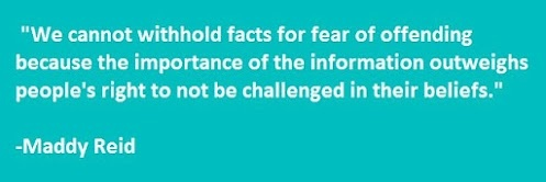 """""""We cannot withhold facts for fear of offending because the importance of the information outweighs people's right to not be challenged in their beliefs.""""Outweigh People'S, Withholding Facts, Non Belief, Maddie Reid, Gods God, Atheism Free Thinking Anti Th"""